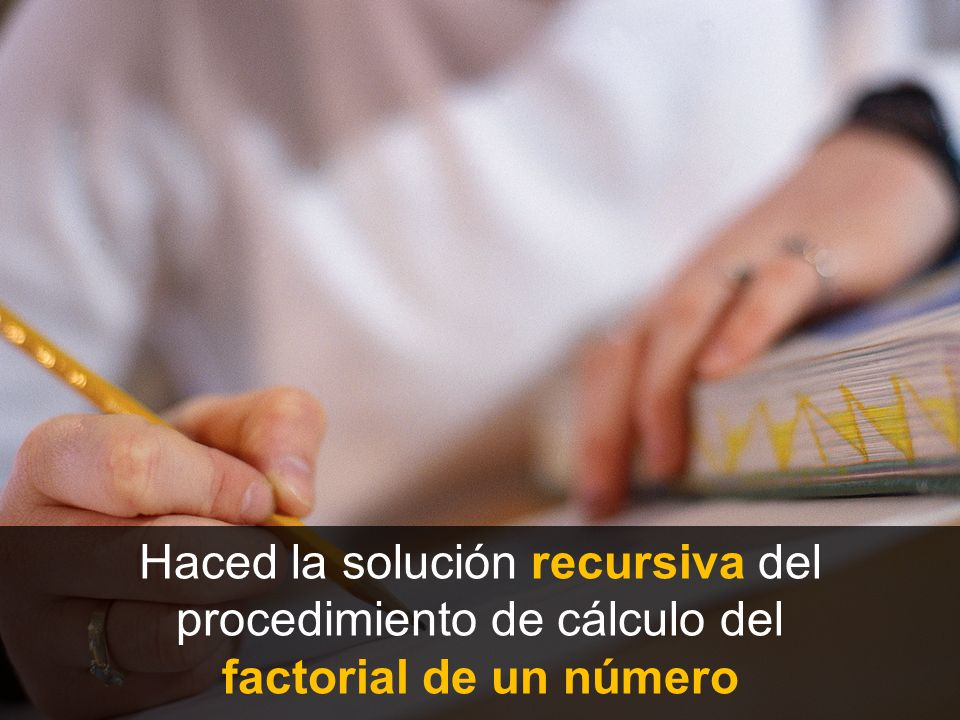 Haced la solución recursiva del procedimiento de cálculo del factorial de un número