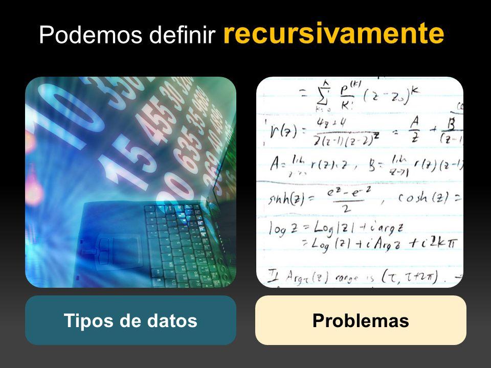 Podemos definir recursivamente Tipos de datosProblemas