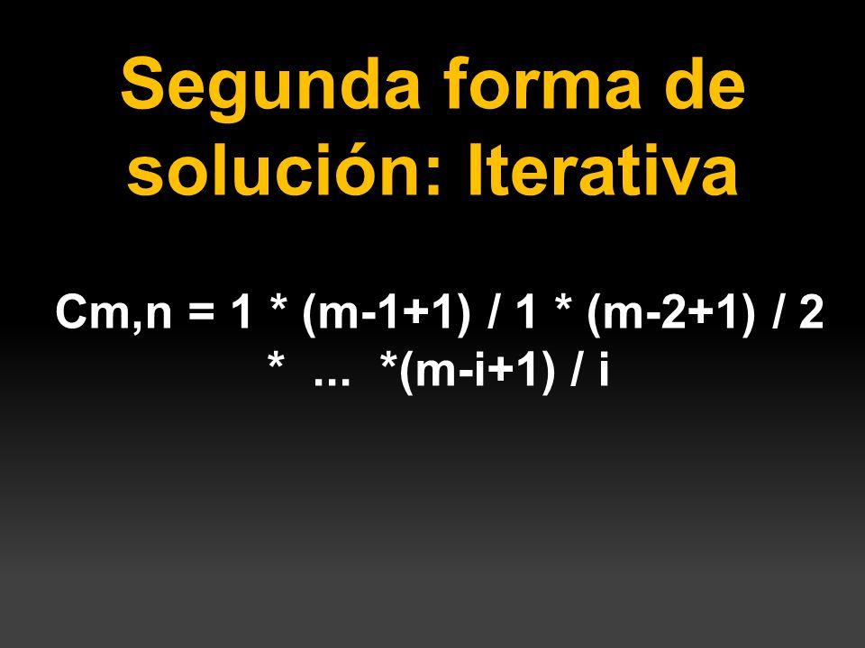 Segunda forma de solución: Iterativa Cm,n = 1 * (m-1+1) / 1 * (m-2+1) / 2 *... *(m-i+1) / i