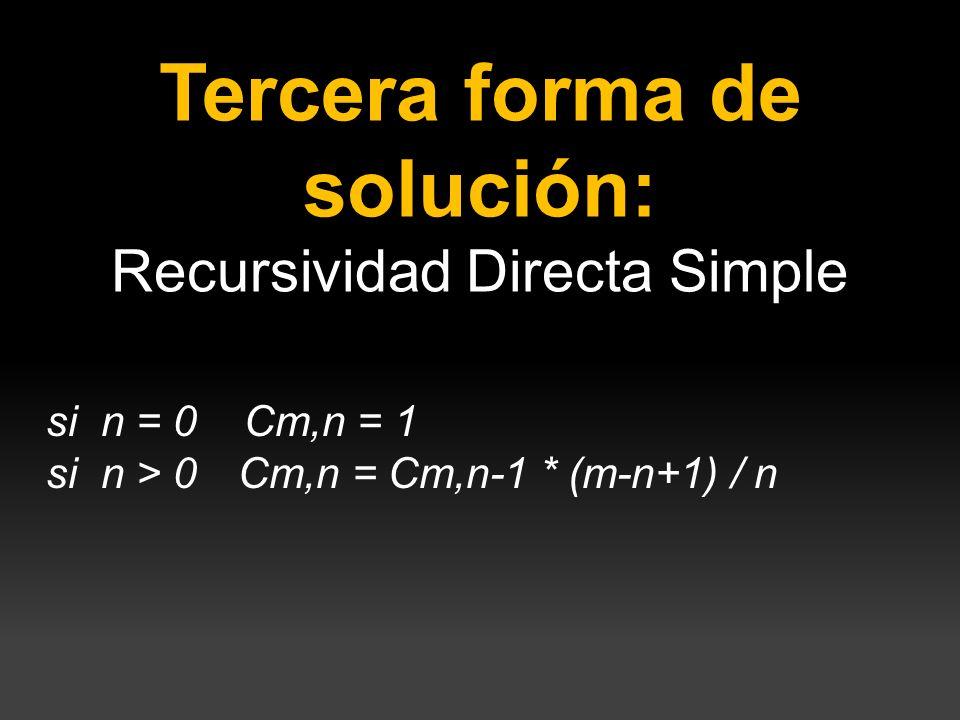 Tercera forma de solución: Recursividad Directa Simple si n = 0 Cm,n = 1 si n > 0 Cm,n = Cm,n-1 * (m-n+1) / n