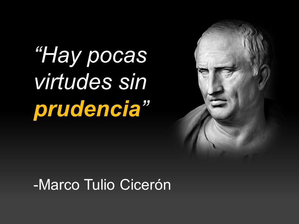 Hay pocas virtudes sin prudencia -Marco Tulio Cicerón