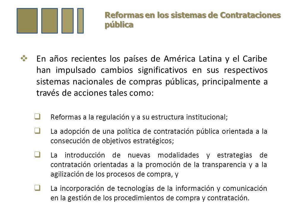 Reformas en los sistemas de Contrataciones pública En años recientes los países de América Latina y el Caribe han impulsado cambios significativos en sus respectivos sistemas nacionales de compras públicas, principalmente a través de acciones tales como: Reformas a la regulación y a su estructura institucional; La adopción de una política de contratación pública orientada a la consecución de objetivos estratégicos; La introducción de nuevas modalidades y estrategias de contratación orientadas a la promoción de la transparencia y a la agilización de los procesos de compra, y La incorporación de tecnologías de la información y comunicación en la gestión de los procedimientos de compra y contratación.