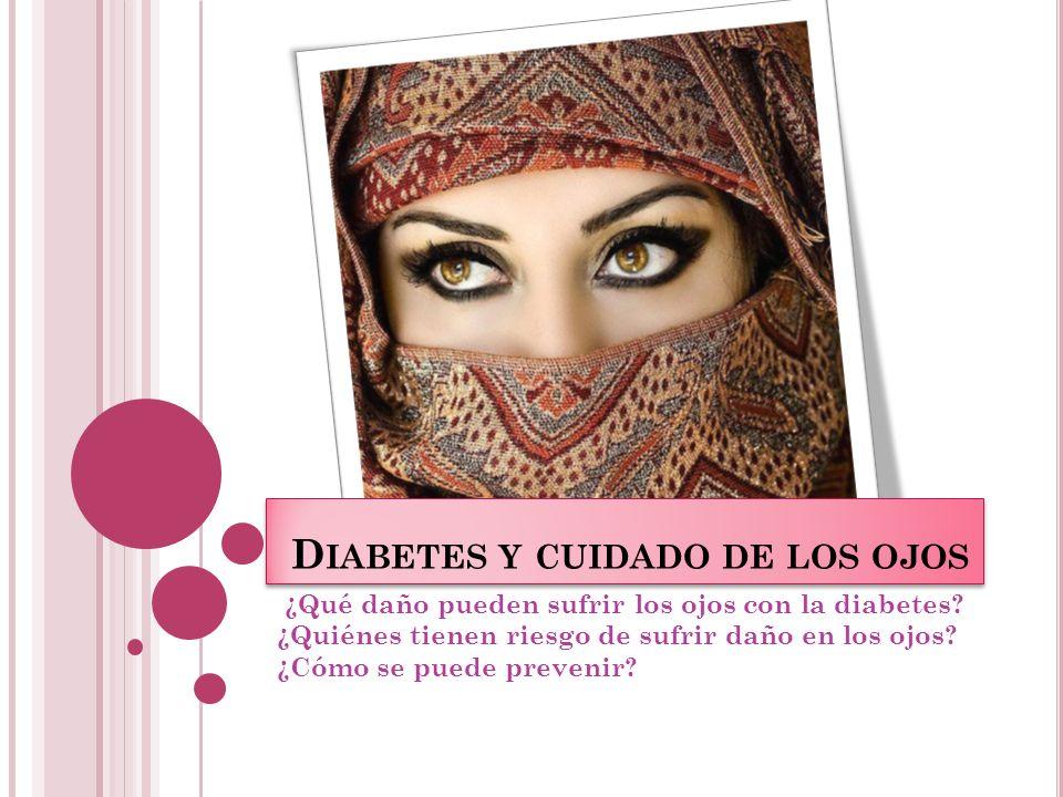 D IABETES Y CUIDADO DE LOS OJOS ¿Qué daño pueden sufrir los ojos con la diabetes? ¿Quiénes tienen riesgo de sufrir daño en los ojos? ¿Cómo se puede pr