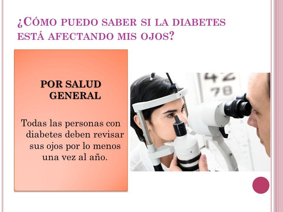 ¿C ÓMO PUEDO SABER SI LA DIABETES ESTÁ AFECTANDO MIS OJOS ? POR SALUD GENERAL Todas las personas con diabetes deben revisar sus ojos por lo menos una