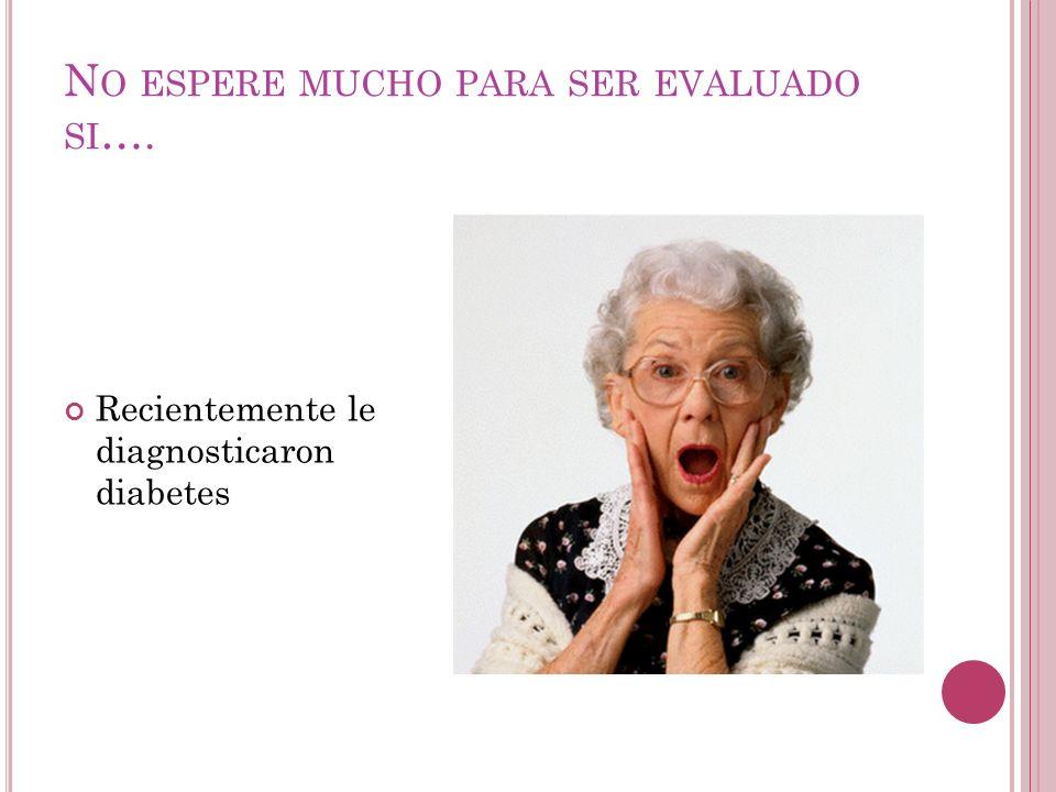 N O ESPERE MUCHO PARA SER EVALUADO SI …. Recientemente le diagnosticaron diabetes