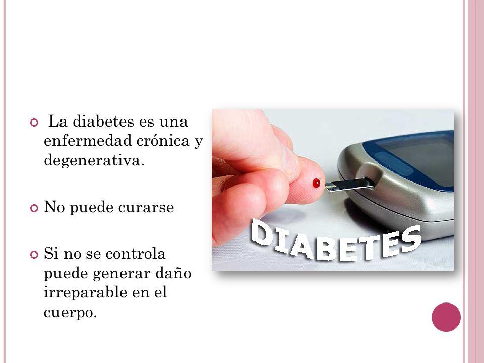 La diabetes es una enfermedad crónica y degenerativa. No puede curarse Si no se controla puede generar daño irreparable en el cuerpo.