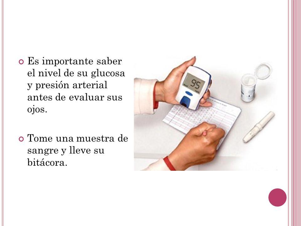 Es importante saber el nivel de su glucosa y presión arterial antes de evaluar sus ojos. Tome una muestra de sangre y lleve su bitácora.
