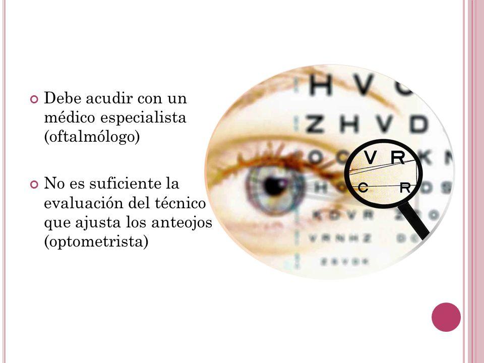 Debe acudir con un médico especialista (oftalmólogo) No es suficiente la evaluación del técnico que ajusta los anteojos (optometrista)