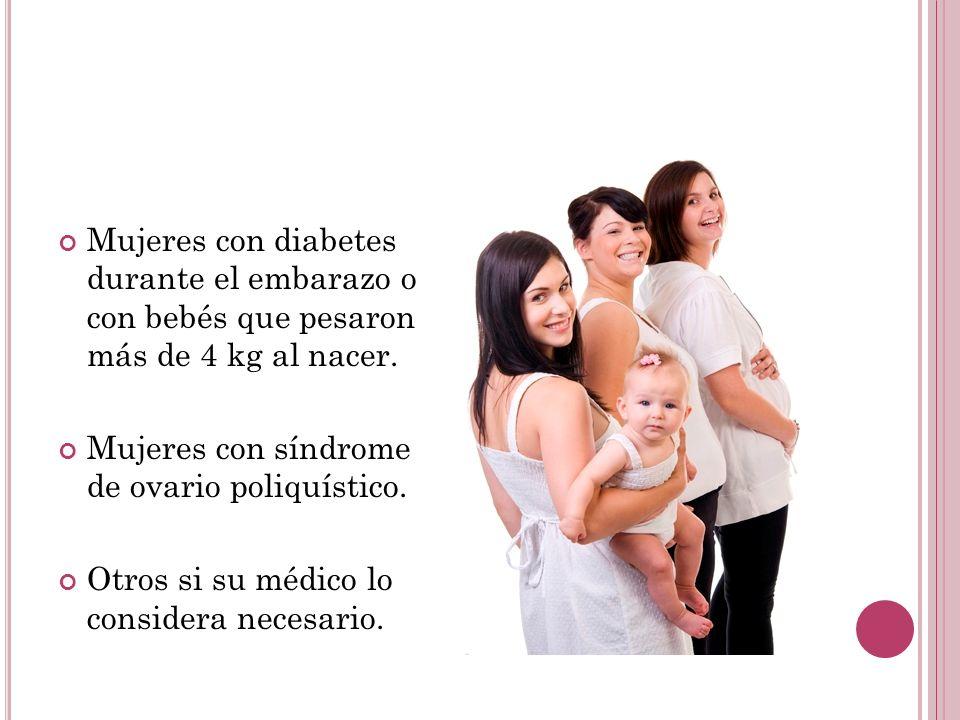 Mujeres con diabetes durante el embarazo o con bebés que pesaron más de 4 kg al nacer. Mujeres con síndrome de ovario poliquístico. Otros si su médico