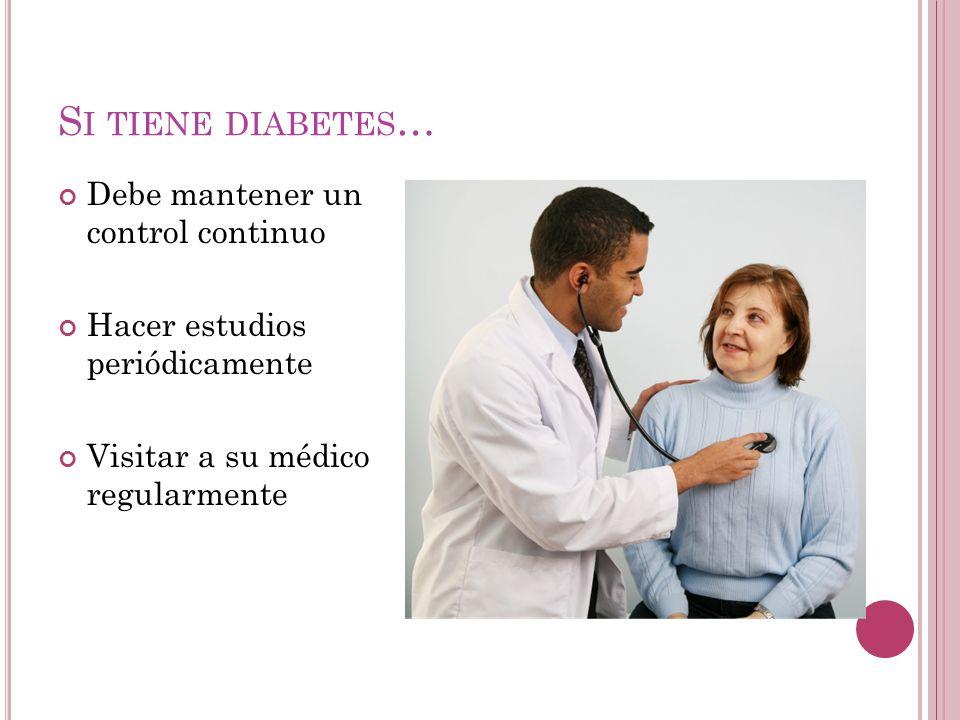 S I TIENE DIABETES … Debe mantener un control continuo Hacer estudios periódicamente Visitar a su médico regularmente