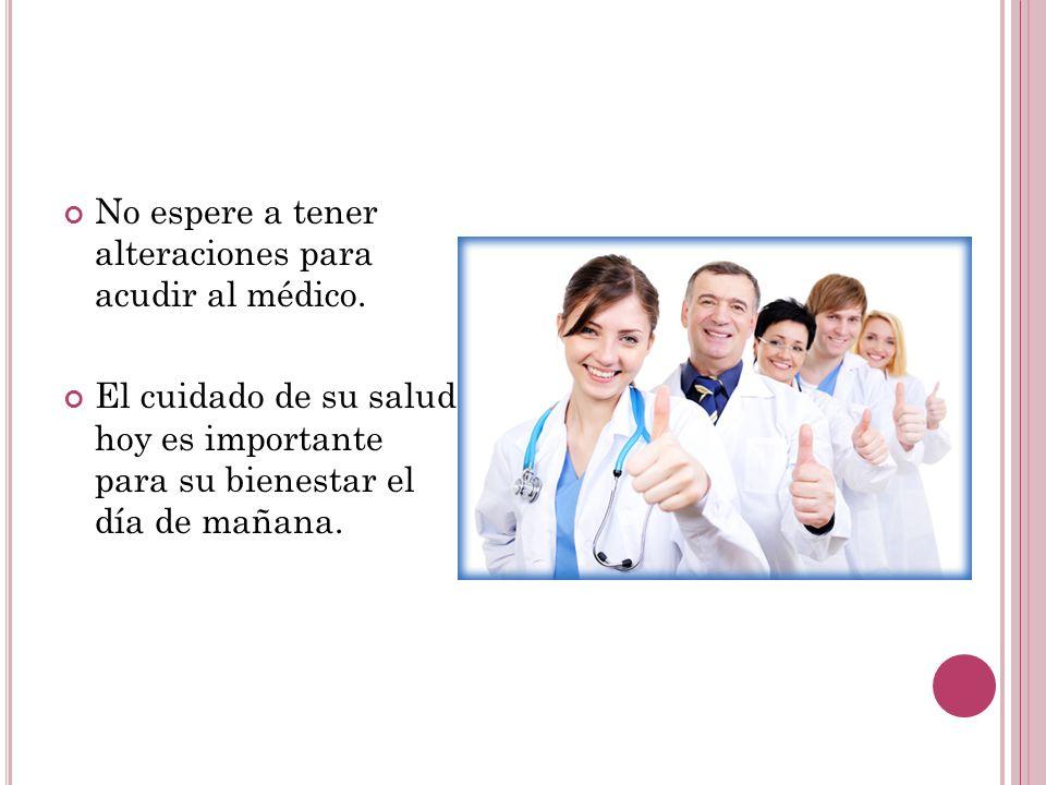 No espere a tener alteraciones para acudir al médico. El cuidado de su salud hoy es importante para su bienestar el día de mañana.