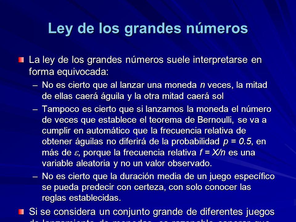 Ley de los grandes números La ley de los grandes números suele interpretarse en forma equivocada: –No es cierto que al lanzar una moneda n veces, la mitad de ellas caerá águila y la otra mitad caerá sol –Tampoco es cierto que si lanzamos la moneda el número de veces que establece el teorema de Bernoulli, se va a cumplir en automático que la frecuencia relativa de obtener águilas no diferirá de la probabilidad p = 0.5, en más de, porque la frecuencia relativa f = X/n es una variable aleatoria y no un valor observado.