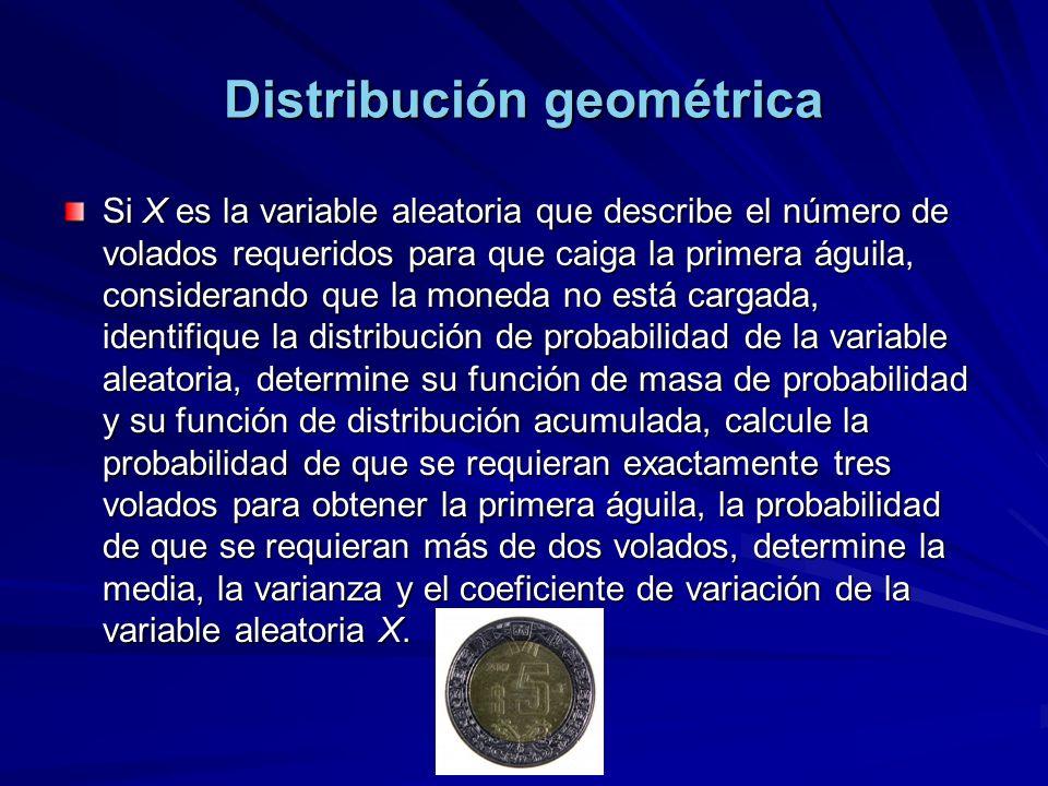 Distribución geométrica Si X es la variable aleatoria que describe el número de volados requeridos para que caiga la primera águila, considerando que la moneda no está cargada, identifique la distribución de probabilidad de la variable aleatoria, determine su función de masa de probabilidad y su función de distribución acumulada, calcule la probabilidad de que se requieran exactamente tres volados para obtener la primera águila, la probabilidad de que se requieran más de dos volados, determine la media, la varianza y el coeficiente de variación de la variable aleatoria X.