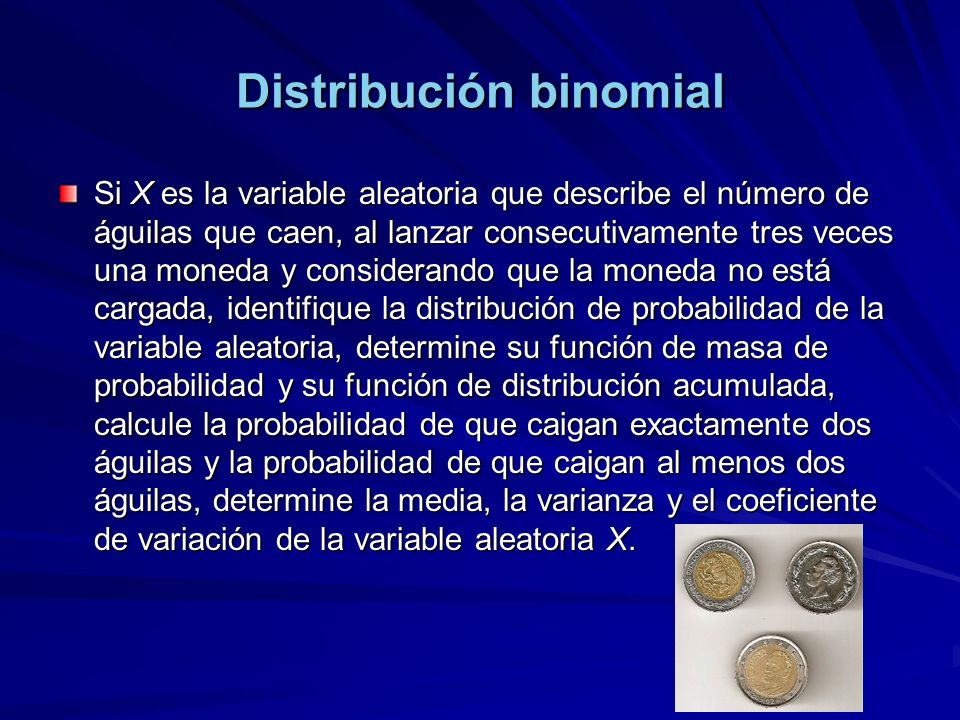 Distribución binomial Si X es la variable aleatoria que describe el número de águilas que caen, al lanzar consecutivamente tres veces una moneda y considerando que la moneda no está cargada, identifique la distribución de probabilidad de la variable aleatoria, determine su función de masa de probabilidad y su función de distribución acumulada, calcule la probabilidad de que caigan exactamente dos águilas y la probabilidad de que caigan al menos dos águilas, determine la media, la varianza y el coeficiente de variación de la variable aleatoria X.