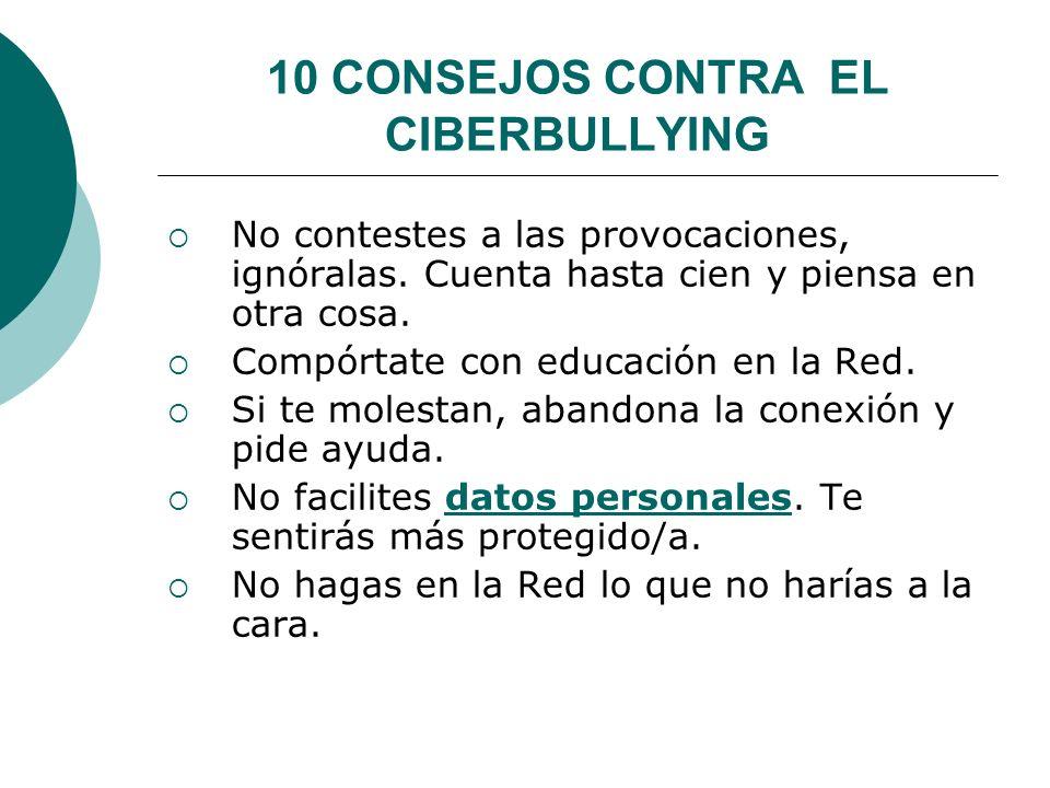 10 CONSEJOS CONTRA EL CIBERBULLYING No contestes a las provocaciones, ignóralas.