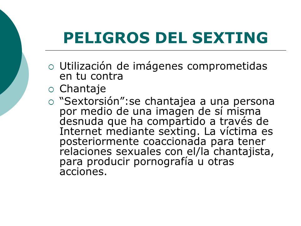PELIGROS DEL SEXTING Utilización de imágenes comprometidas en tu contra Chantaje Sextorsión:se chantajea a una persona por medio de una imagen de sí misma desnuda que ha compartido a través de Internet mediante sexting.