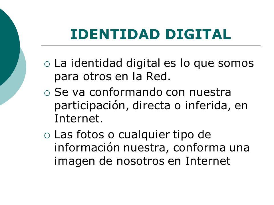 IDENTIDAD DIGITAL La identidad digital es lo que somos para otros en la Red.