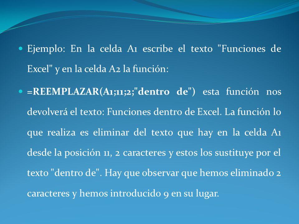 Ejemplo: En la celda A1 escribe el texto Funciones de Excel y en la celda A2 la función: =REEMPLAZAR(A1;11;2; dentro de ) esta función nos devolverá el texto: Funciones dentro de Excel.