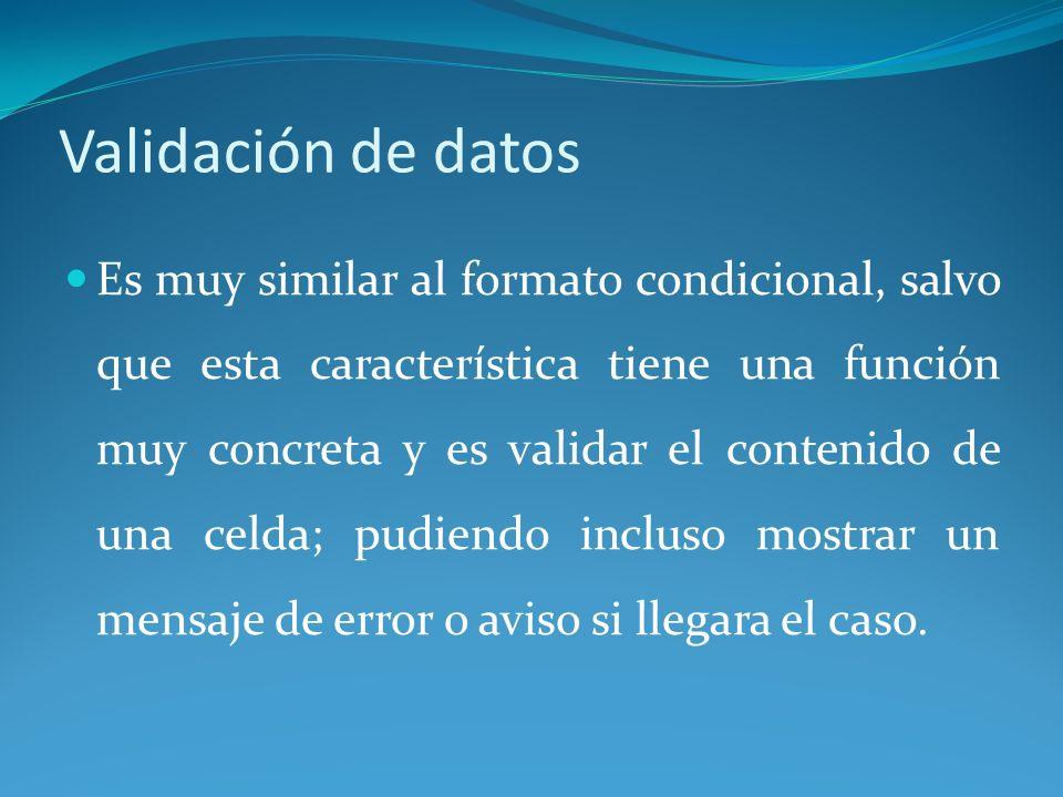 Validación de datos Es muy similar al formato condicional, salvo que esta característica tiene una función muy concreta y es validar el contenido de una celda; pudiendo incluso mostrar un mensaje de error o aviso si llegara el caso.