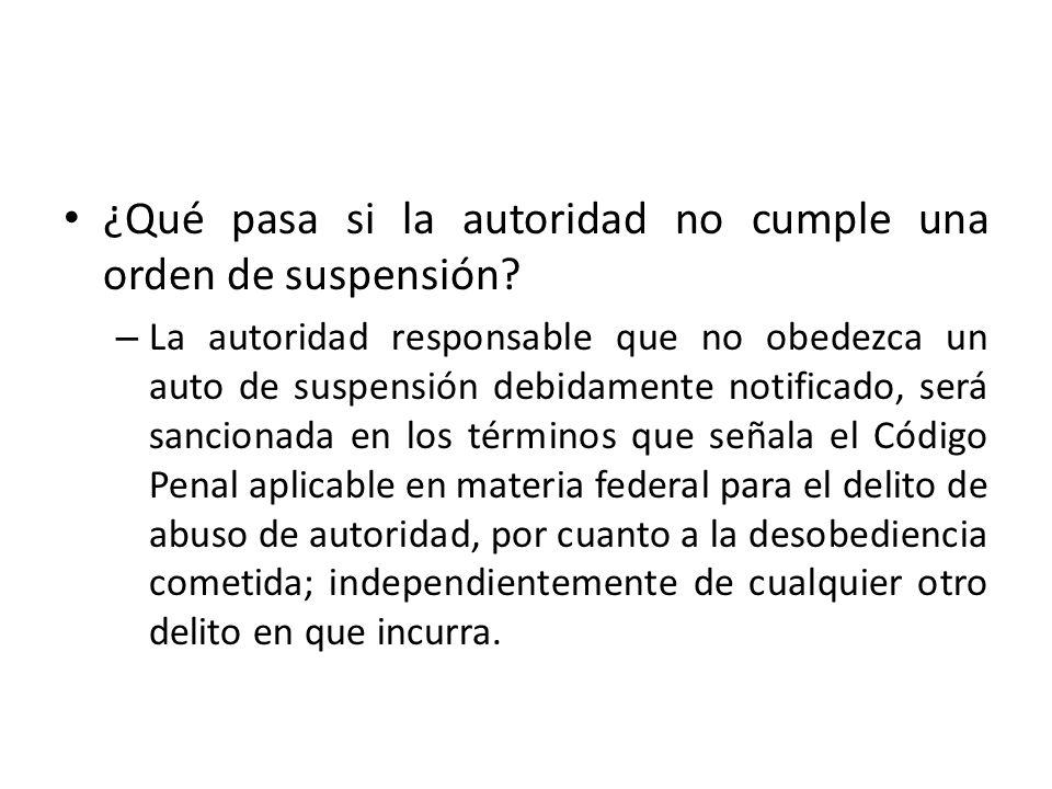 ¿Qué pasa si la autoridad no cumple una orden de suspensión? – La autoridad responsable que no obedezca un auto de suspensión debidamente notificado,