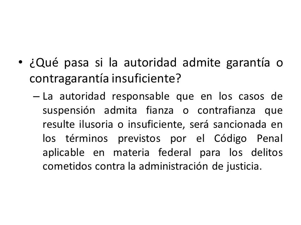 ¿Qué pasa si la autoridad admite garantía o contragarantía insuficiente? – La autoridad responsable que en los casos de suspensión admita fianza o con