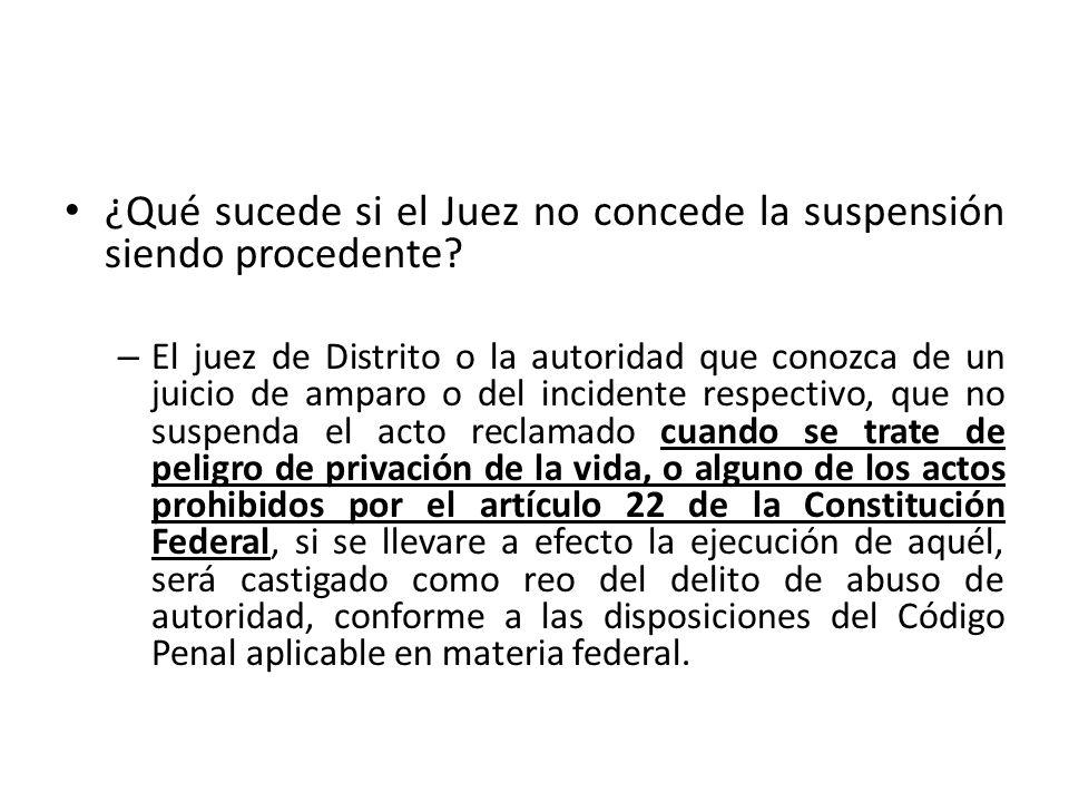 ¿Qué sucede si el Juez no concede la suspensión siendo procedente? – El juez de Distrito o la autoridad que conozca de un juicio de amparo o del incid