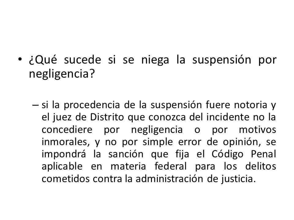 ¿Qué sucede si se niega la suspensión por negligencia? – si la procedencia de la suspensión fuere notoria y el juez de Distrito que conozca del incide