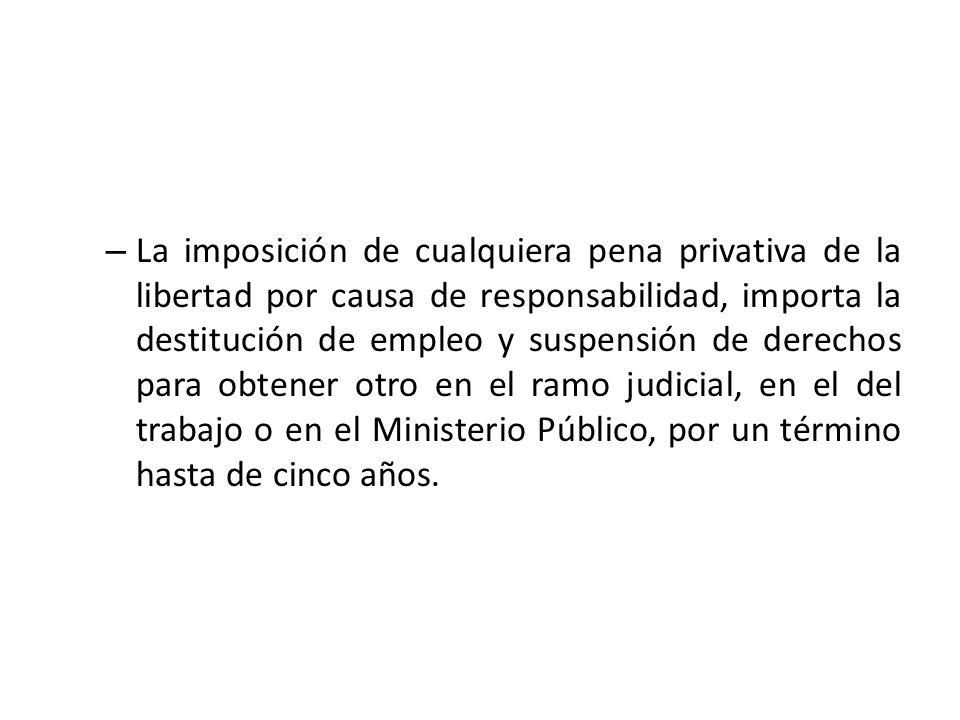 – La imposición de cualquiera pena privativa de la libertad por causa de responsabilidad, importa la destitución de empleo y suspensión de derechos pa