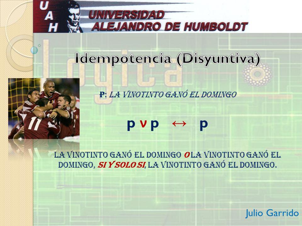 p: La Vinotinto ganó el domingo p ν p p La Vinotinto ganó el domingo o La Vinotinto ganó el domingo, si y solo si, La Vinotinto ganó el domingo. Julio