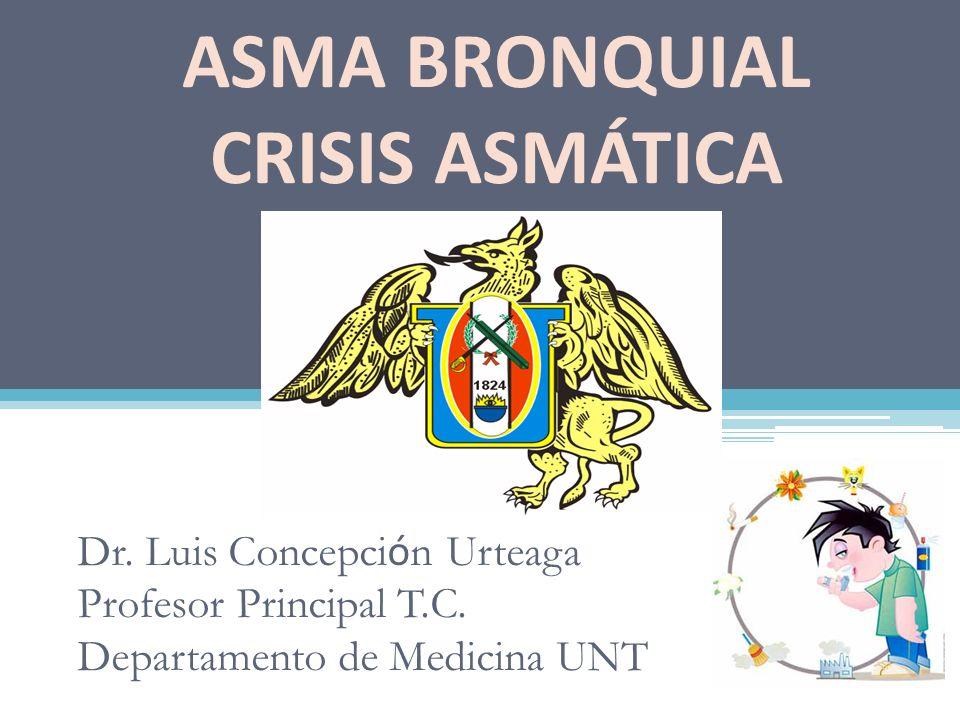 Dr. Luis Concepci ó n Urteaga Profesor Principal T.C. Departamento de Medicina UNT ASMA BRONQUIAL CRISIS ASMÁTICA