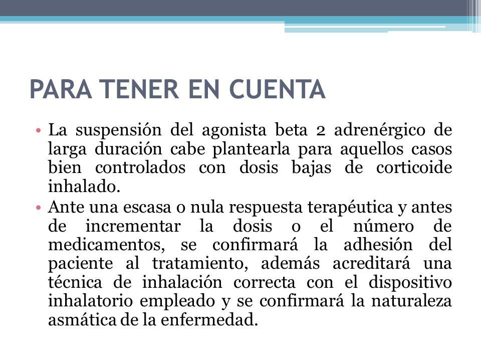 PARA TENER EN CUENTA La suspensión del agonista beta 2 adrenérgico de larga duración cabe plantearla para aquellos casos bien controlados con dosis ba