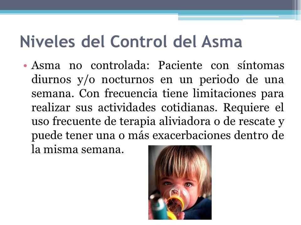 Niveles del Control del Asma Asma no controlada: Paciente con síntomas diurnos y/o nocturnos en un periodo de una semana. Con frecuencia tiene limitac