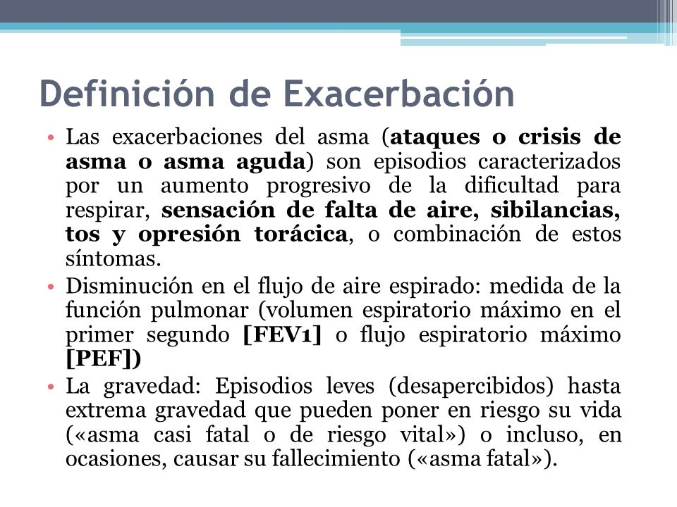 Definición de Exacerbación Las exacerbaciones del asma (ataques o crisis de asma o asma aguda) son episodios caracterizados por un aumento progresivo