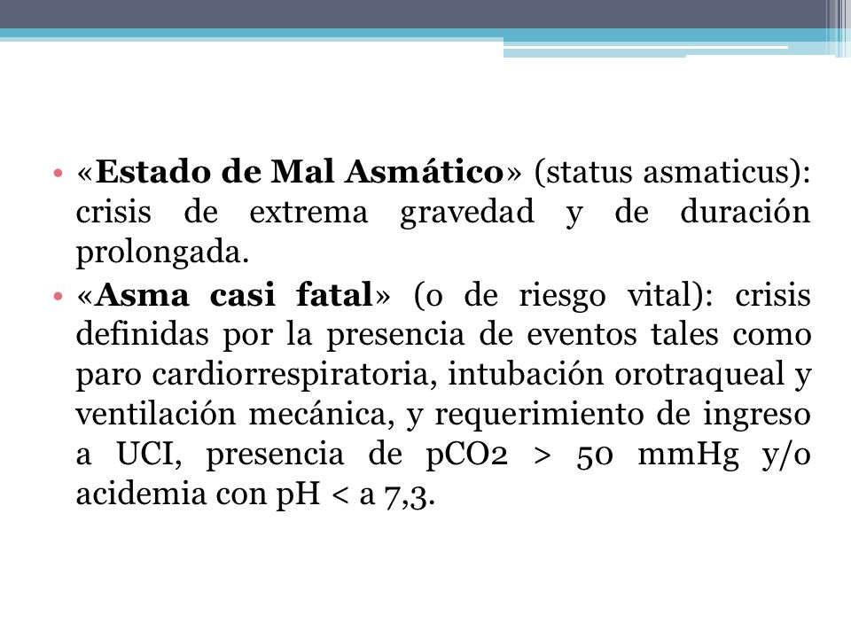 «Estado de Mal Asmático» (status asmaticus): crisis de extrema gravedad y de duración prolongada. «Asma casi fatal» (o de riesgo vital): crisis defini