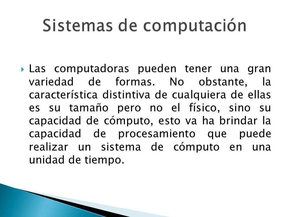 Las computadoras pueden tener una gran variedad de formas. No obstante, la característica distintiva de cualquiera de ellas es su tamaño pero no el fí