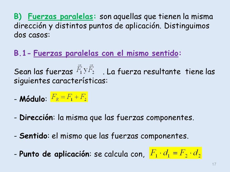 B) Fuerzas paralelas: son aquellas que tienen la misma dirección y distintos puntos de aplicación. Distinguimos dos casos: B.1- Fuerzas paralelas con