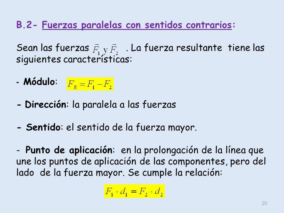 B.2- Fuerzas paralelas con sentidos contrarios: Sean las fuerzas. La fuerza resultante tiene las siguientes características: - Módulo: - Dirección: la