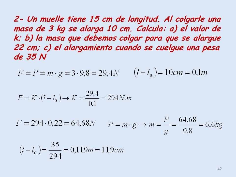 2- Un muelle tiene 15 cm de longitud. Al colgarle una masa de 3 kg se alarga 10 cm. Calcula: a) el valor de k; b) la masa que debemos colgar para que