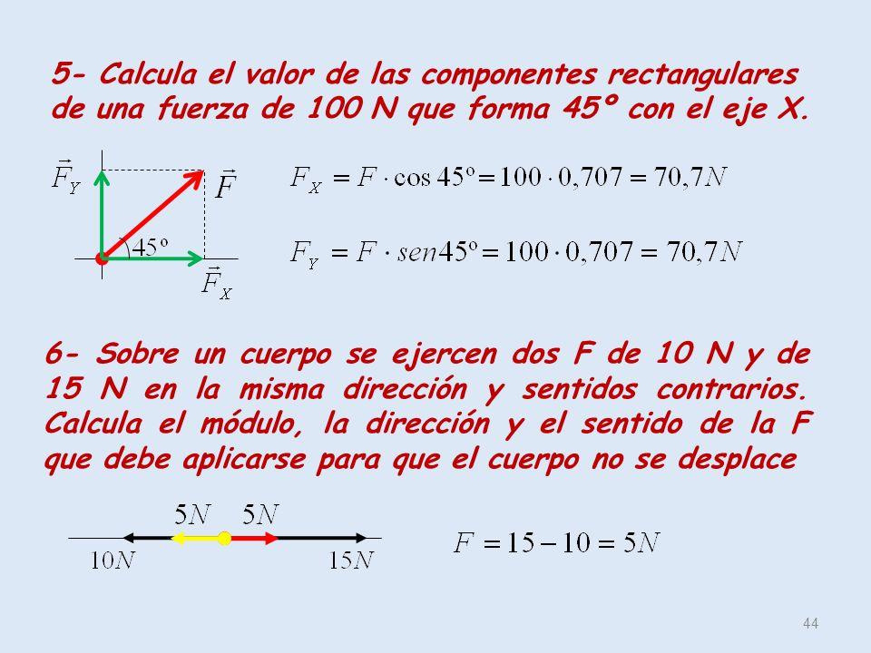 5- Calcula el valor de las componentes rectangulares de una fuerza de 100 N que forma 45º con el eje X. 44 6- Sobre un cuerpo se ejercen dos F de 10 N