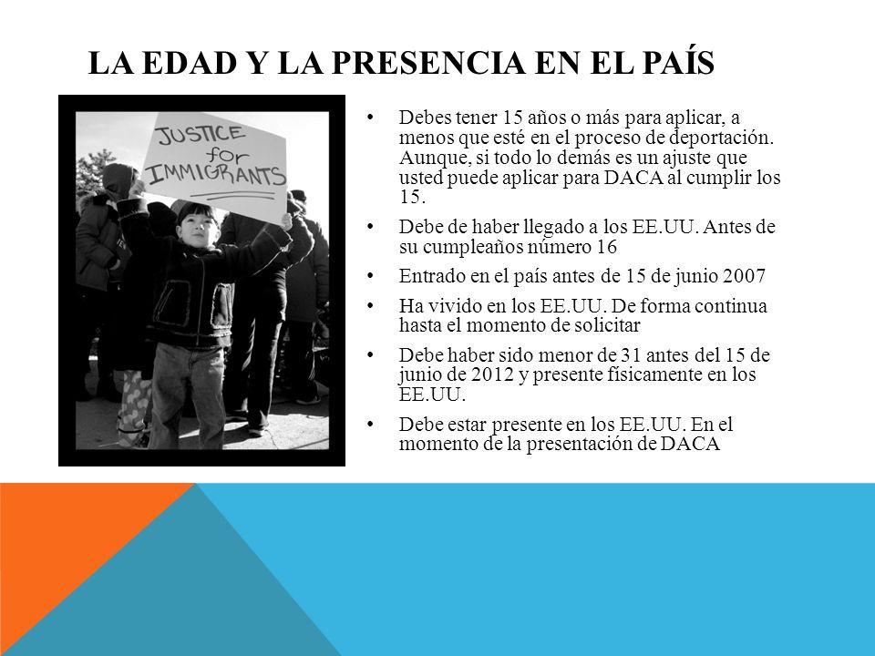 LA EDAD Y LA PRESENCIA EN EL PAÍS Debes tener 15 años o más para aplicar, a menos que esté en el proceso de deportación.