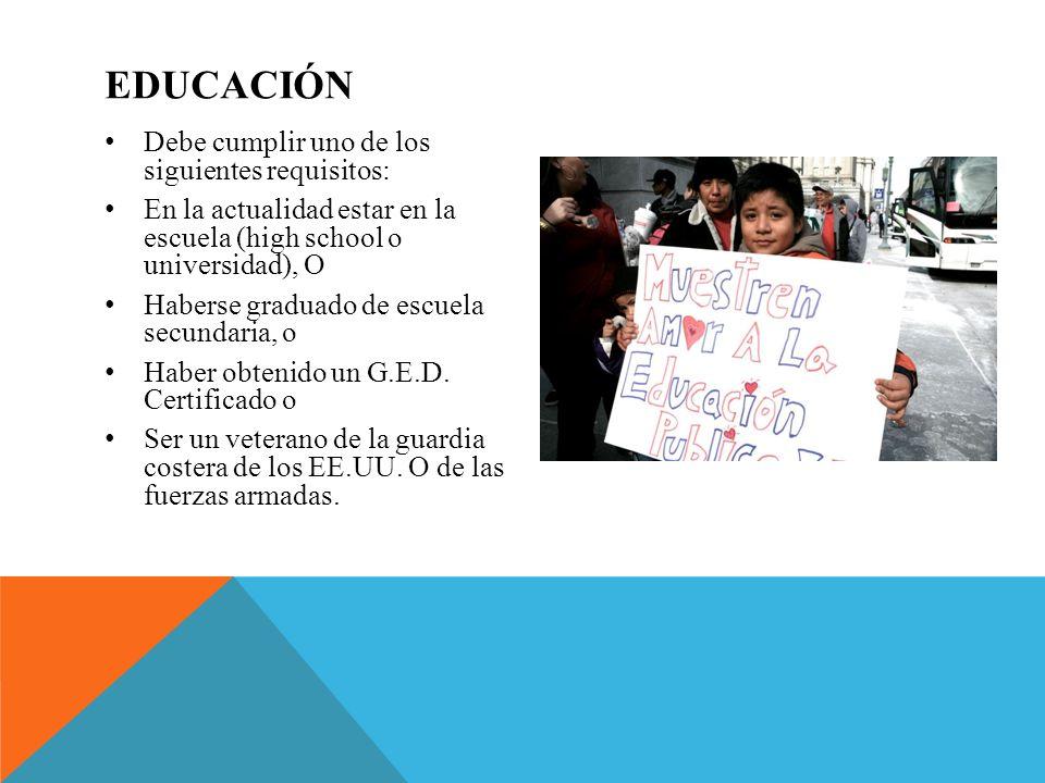 EDUCACIÓN Debe cumplir uno de los siguientes requisitos: En la actualidad estar en la escuela (high school o universidad), O Haberse graduado de escue