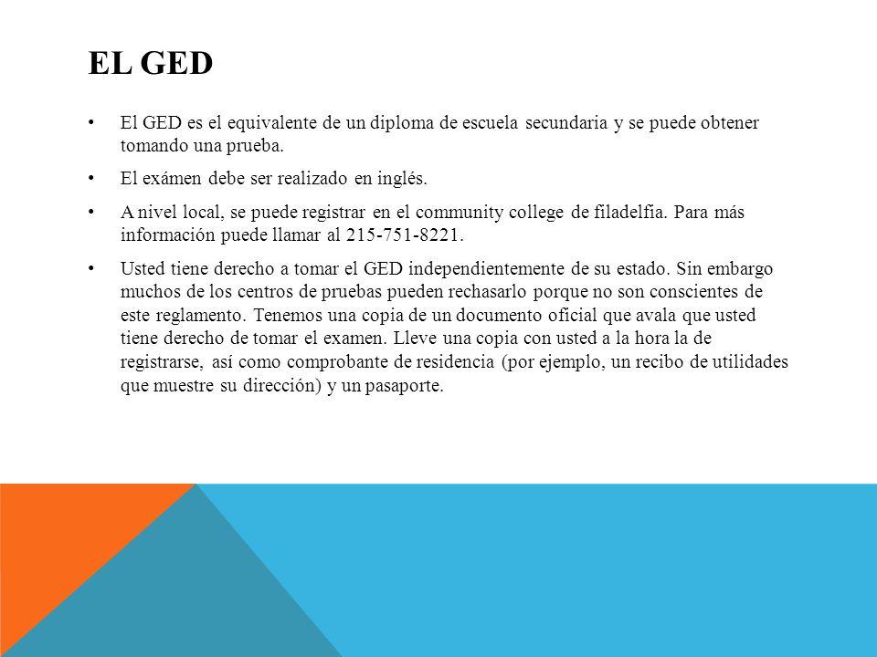 EL GED El GED es el equivalente de un diploma de escuela secundaria y se puede obtener tomando una prueba. El exámen debe ser realizado en inglés. A n