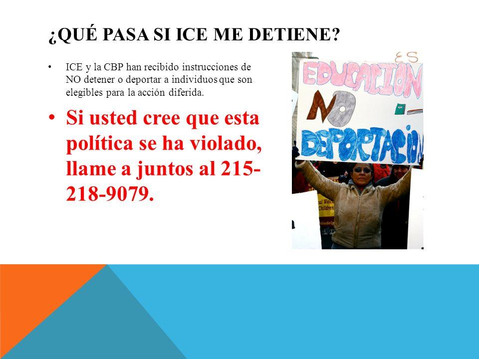 ¿QUÉ PASA SI ICE ME DETIENE? ICE y la CBP han recibido instrucciones de NO detener o deportar a individuos que son elegibles para la acción diferida.