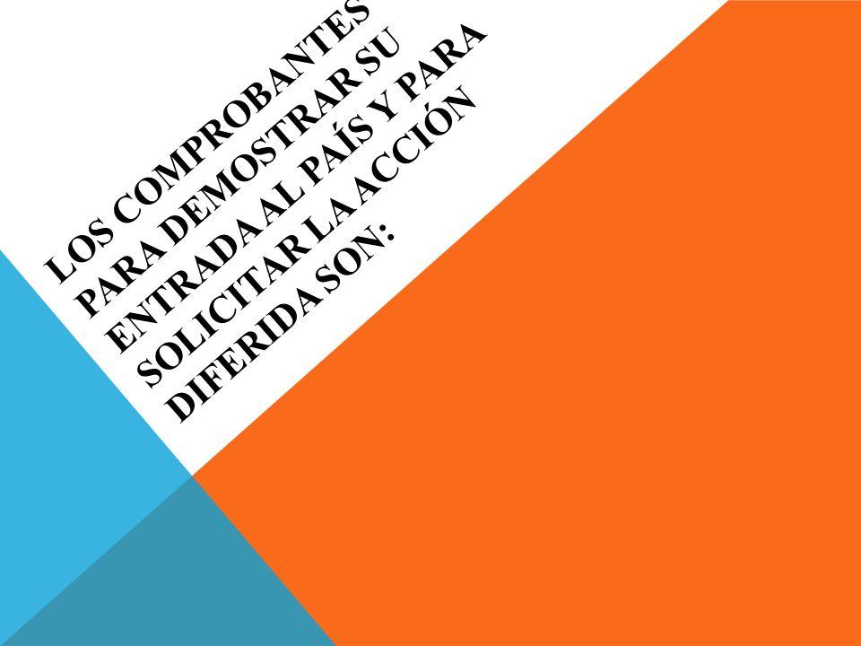 LOS COMPROBANTES PARA DEMOSTRAR SU ENTRADA AL PAÍS Y PARA SOLICITAR LA ACCIÓN DIFERIDA SON: