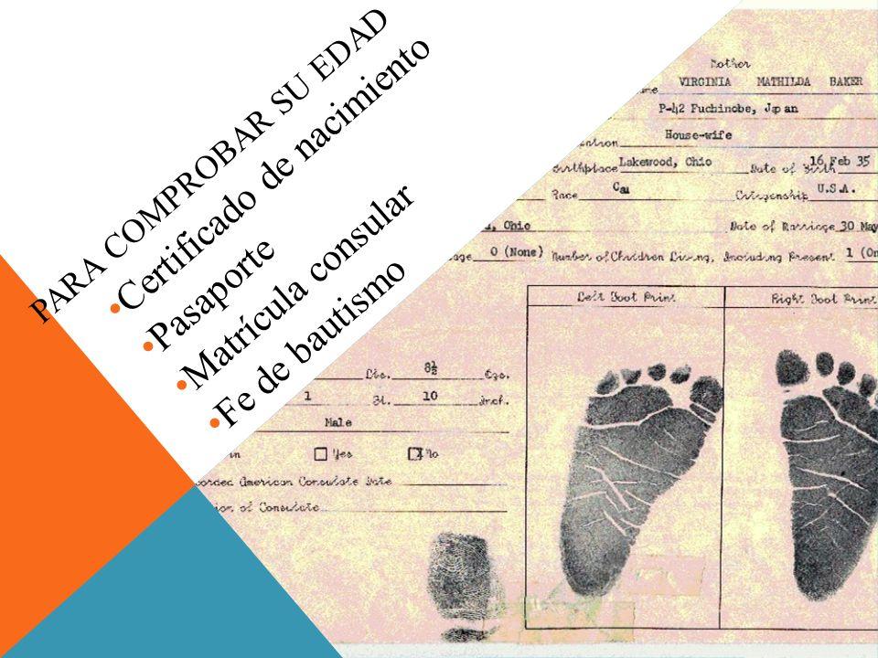 PARA COMPROBAR SU EDAD Certificado de nacimiento Pasaporte Matrícula consular Fe de bautismo
