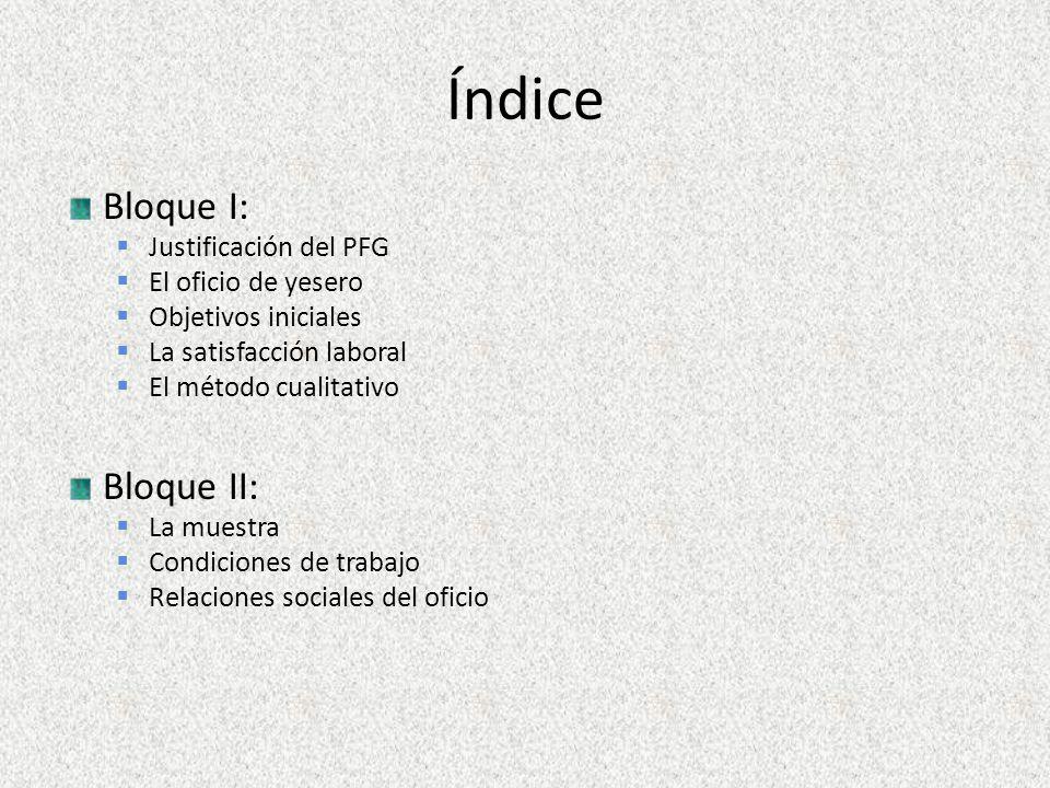 Índice Bloque I: Justificación del PFG El oficio de yesero Objetivos iniciales La satisfacción laboral El método cualitativo Bloque II: La muestra Condiciones de trabajo Relaciones sociales del oficio