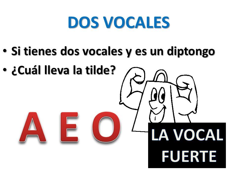 DOS VOCALES Si tienes dos vocales y es un diptongo Si tienes dos vocales y es un diptongo ¿Cuál lleva la tilde? ¿Cuál lleva la tilde?