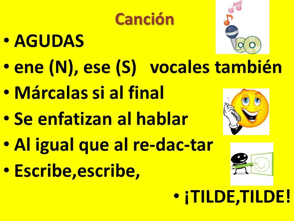 Canción AGUDAS ene (N), ese (S) vocales también Márcalas si al final Se enfatizan al hablar Al igual que al re-dac-tar Escribe,escribe, ¡TILDE,TILDE!