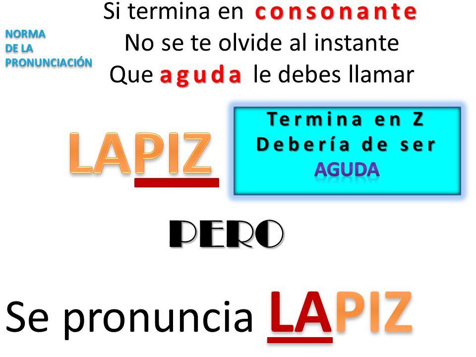 consonante aguda Si termina en consonante No se te olvide al instante Que aguda le debes llamar NORMA DE LA PRONUNCIACIÓN NORMA PERO