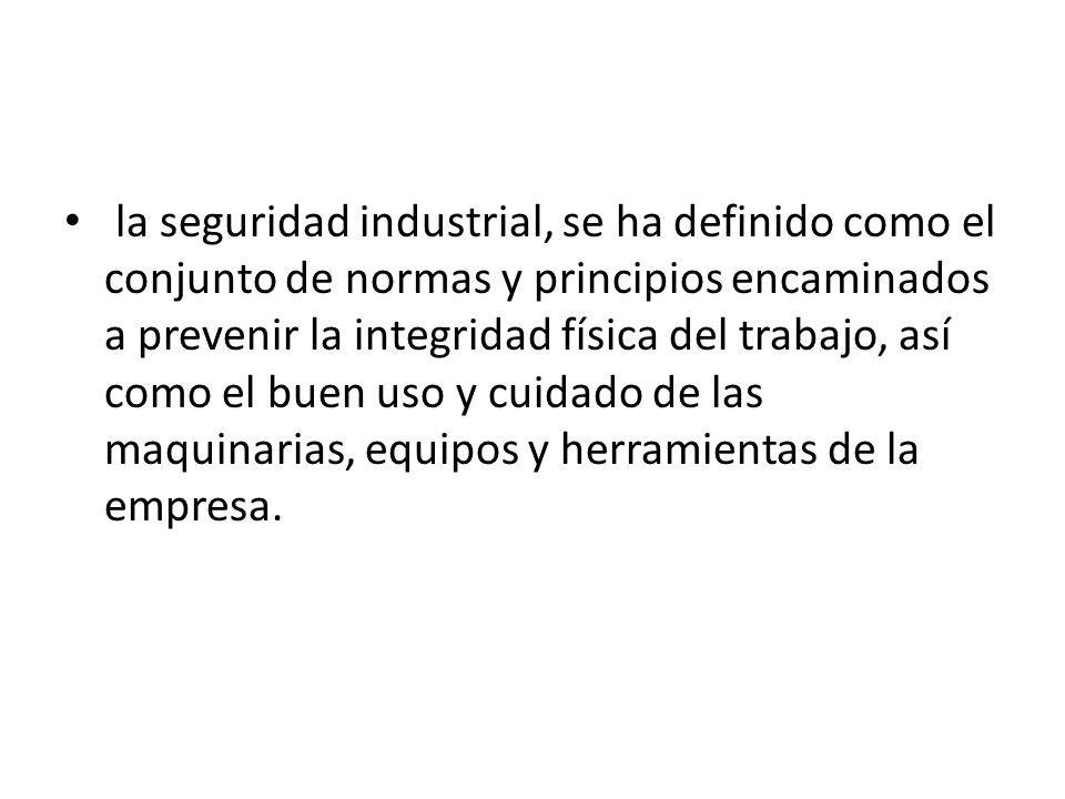 la seguridad industrial, se ha definido como el conjunto de normas y principios encaminados a prevenir la integridad física del trabajo, así como el b